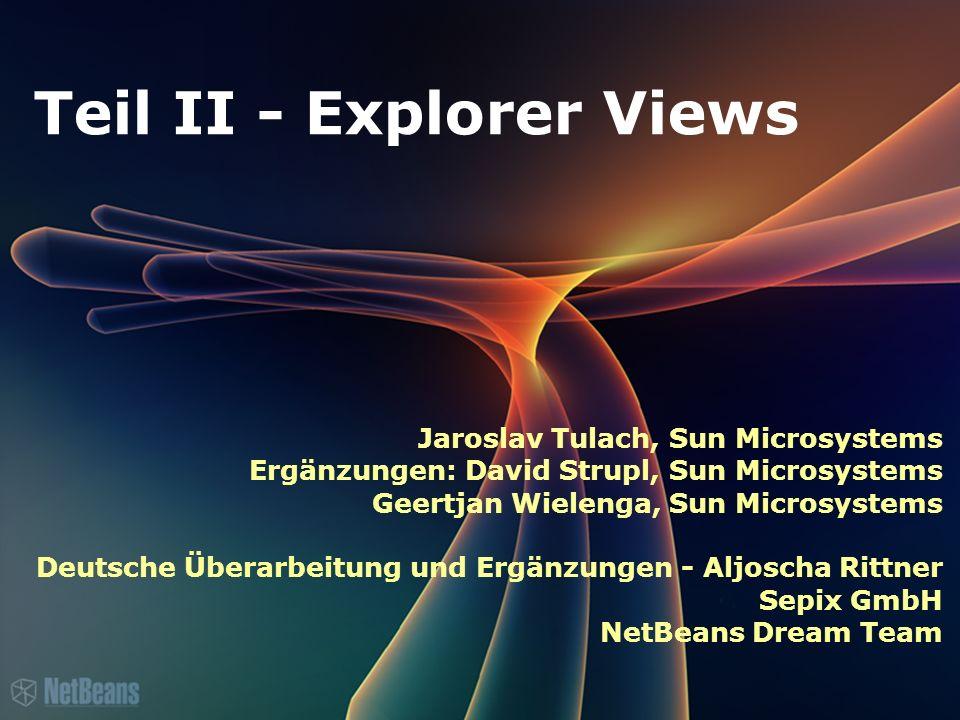 Teil II - Explorer Views Jaroslav Tulach, Sun Microsystems Ergänzungen: David Strupl, Sun Microsystems Geertjan Wielenga, Sun Microsystems Deutsche Überarbeitung und Ergänzungen - Aljoscha Rittner Sepix GmbH NetBeans Dream Team