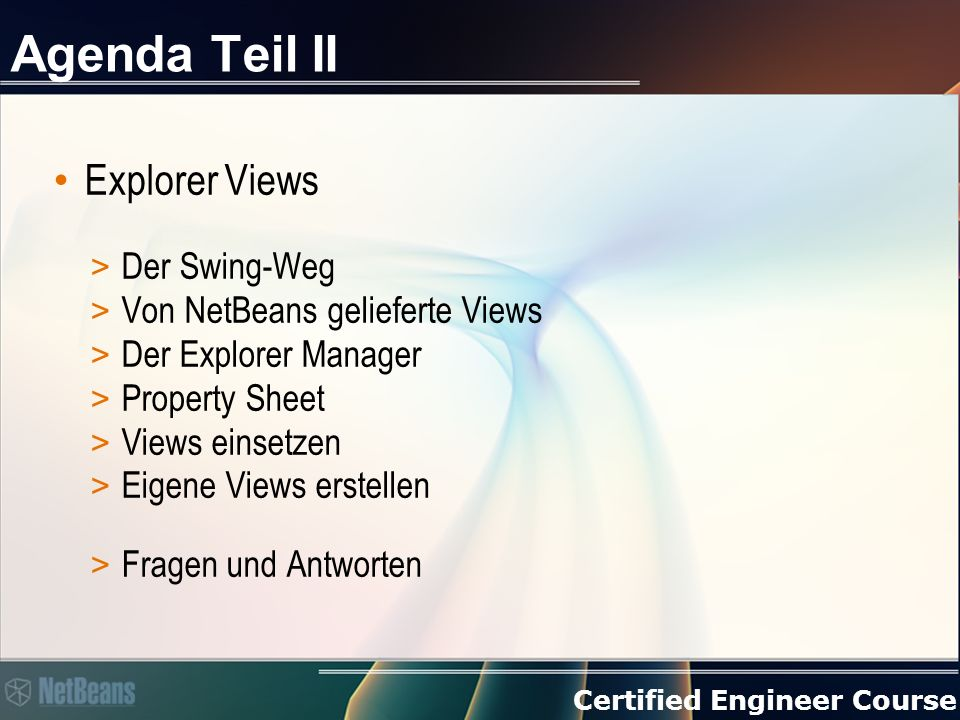 Certified Engineer Course Agenda Teil II Explorer Views > Der Swing-Weg > Von NetBeans gelieferte Views > Der Explorer Manager > Property Sheet > Views einsetzen > Eigene Views erstellen > Fragen und Antworten