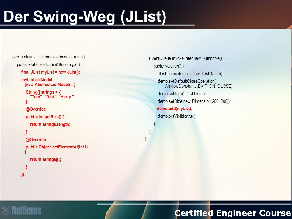 Certified Engineer Course Der Swing-Weg (JList) public class JListDemo extends JFrame { public static void main(String args[]) { final JList myList = new JList(); myList.setModel (new AbstractListModel() { String[] strings = { Tom , Dick , Harry }; @Override public int getSize() { return strings.length; } @Override public Object getElementAt(int i) { return strings[i]; } }); EventQueue.invokeLater(new Runnable() { public void run() { JListDemo demo = new JListDemo(); demo.setDefaultCloseOperation( WindowConstants.EXIT_ON_CLOSE); demo.setTitle( JList Demo ); demo.setSize(new Dimension(200, 200)); demo.add(myList); demo.setVisible(true); } }); }