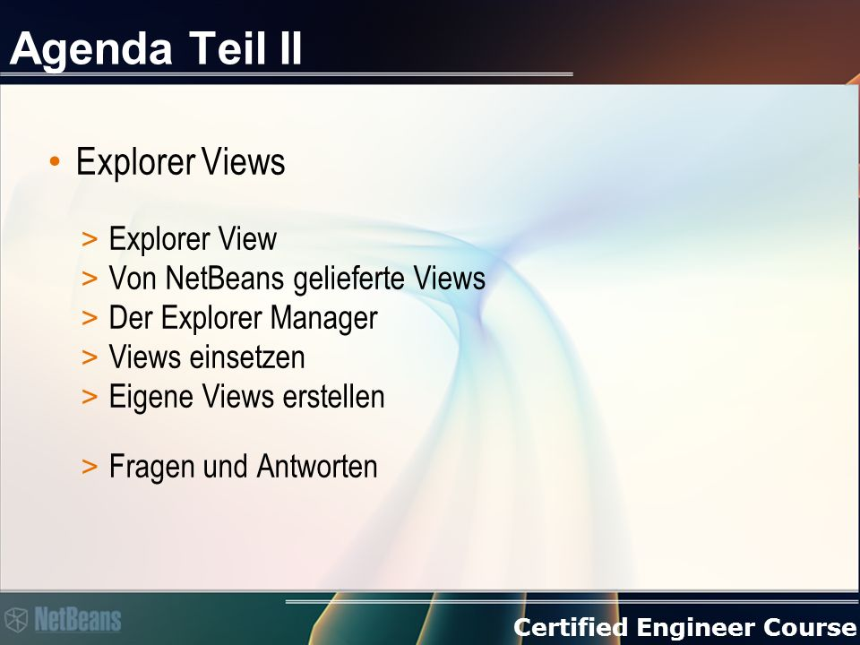 Certified Engineer Course Agenda Teil II Explorer Views > Explorer View > Von NetBeans gelieferte Views > Der Explorer Manager > Views einsetzen > Eigene Views erstellen > Fragen und Antworten