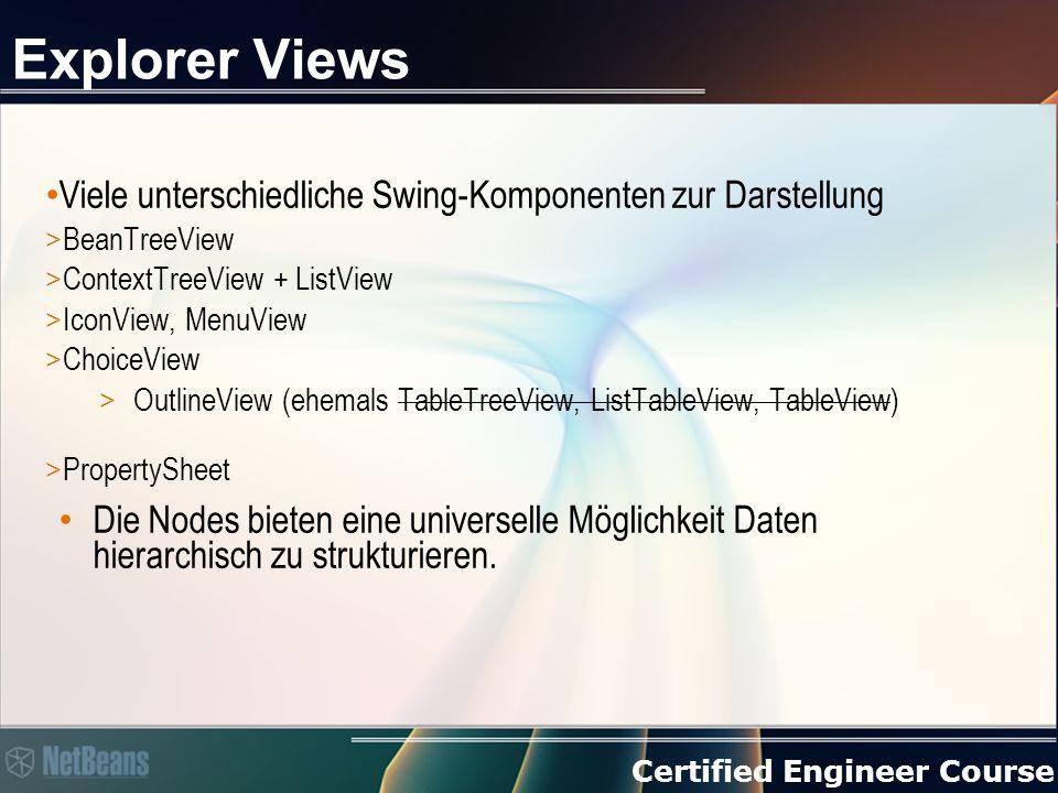 Certified Engineer Course Explorer Views Viele unterschiedliche Swing-Komponenten zur Darstellung > BeanTreeView > ContextTreeView + ListView > IconView, MenuView > ChoiceView > OutlineView (ehemals TableTreeView, ListTableView, TableView) > PropertySheet Die Nodes bieten eine universelle Möglichkeit Daten hierarchisch zu strukturieren.