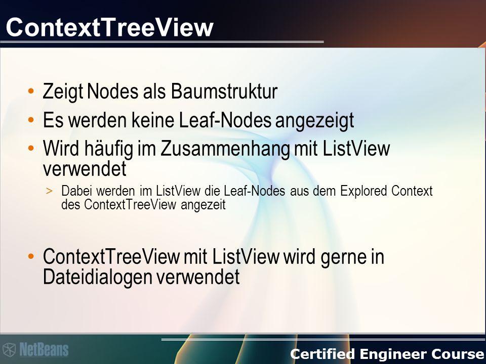 Certified Engineer Course ContextTreeView Zeigt Nodes als Baumstruktur Es werden keine Leaf-Nodes angezeigt Wird häufig im Zusammenhang mit ListView verwendet > Dabei werden im ListView die Leaf-Nodes aus dem Explored Context des ContextTreeView angezeit ContextTreeView mit ListView wird gerne in Dateidialogen verwendet