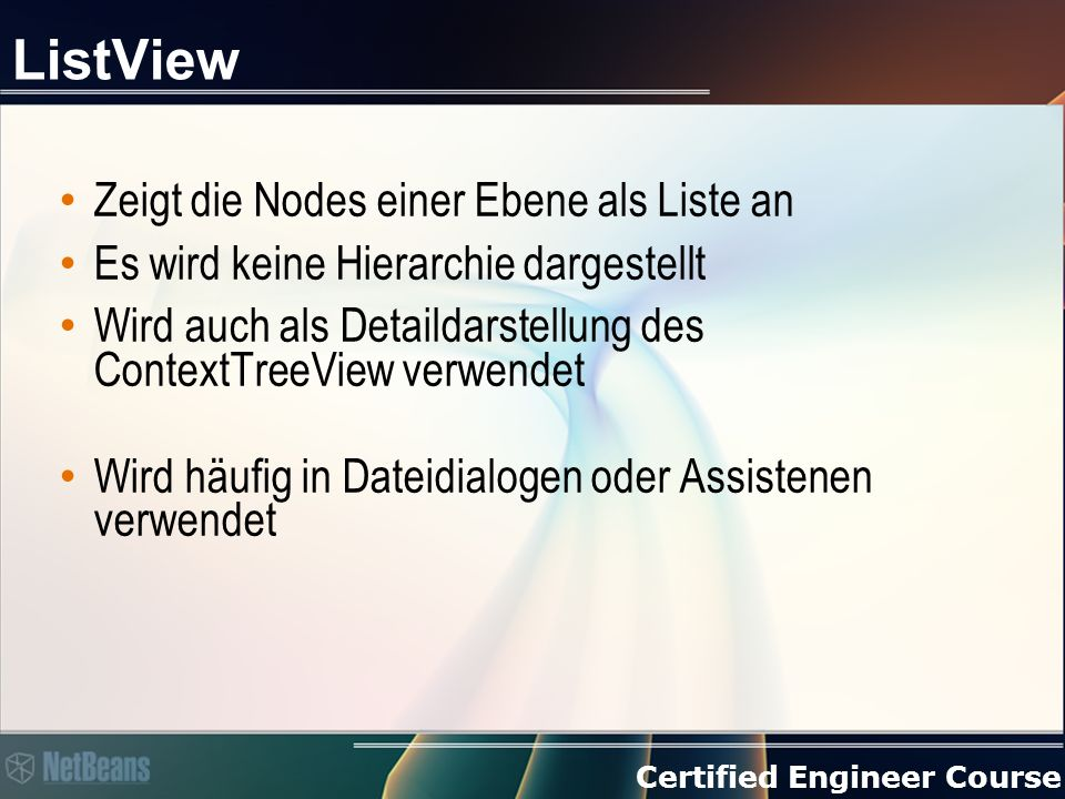 Certified Engineer Course ListView Zeigt die Nodes einer Ebene als Liste an Es wird keine Hierarchie dargestellt Wird auch als Detaildarstellung des ContextTreeView verwendet Wird häufig in Dateidialogen oder Assistenen verwendet