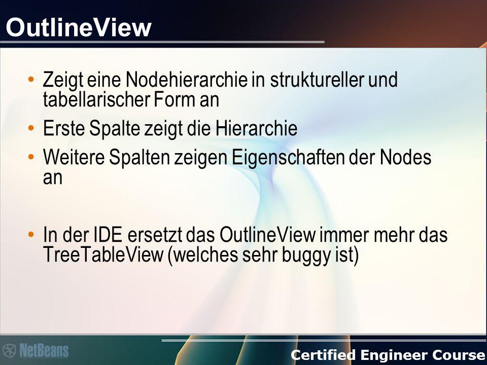 Certified Engineer Course OutlineView Zeigt eine Nodehierarchie in struktureller und tabellarischer Form an Erste Spalte zeigt die Hierarchie Weitere Spalten zeigen Eigenschaften der Nodes an In der IDE ersetzt das OutlineView immer mehr das TreeTableView (welches sehr buggy ist)