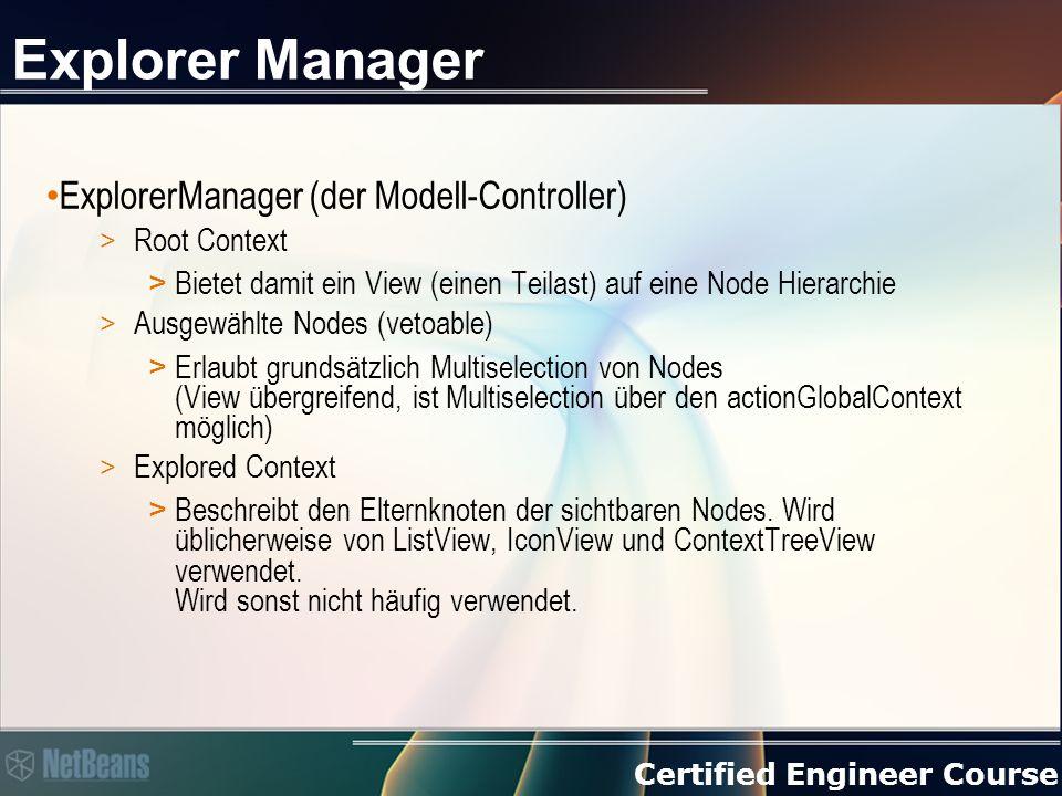 Certified Engineer Course Explorer Manager ExplorerManager (der Modell-Controller) > Root Context > Bietet damit ein View (einen Teilast) auf eine Node Hierarchie > Ausgewählte Nodes (vetoable) > Erlaubt grundsätzlich Multiselection von Nodes (View übergreifend, ist Multiselection über den actionGlobalContext möglich) > Explored Context > Beschreibt den Elternknoten der sichtbaren Nodes.