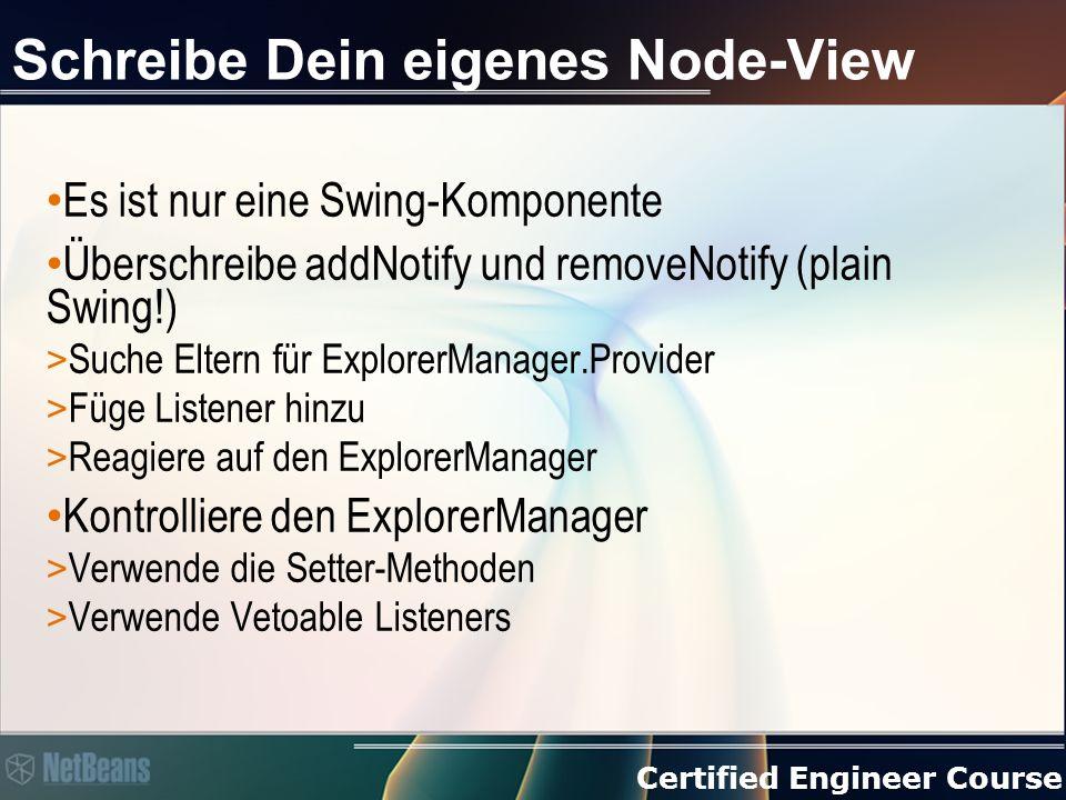 Certified Engineer Course Schreibe Dein eigenes Node-View Es ist nur eine Swing-Komponente Überschreibe addNotify und removeNotify (plain Swing!) > Suche Eltern für ExplorerManager.Provider > Füge Listener hinzu > Reagiere auf den ExplorerManager Kontrolliere den ExplorerManager > Verwende die Setter-Methoden > Verwende Vetoable Listeners