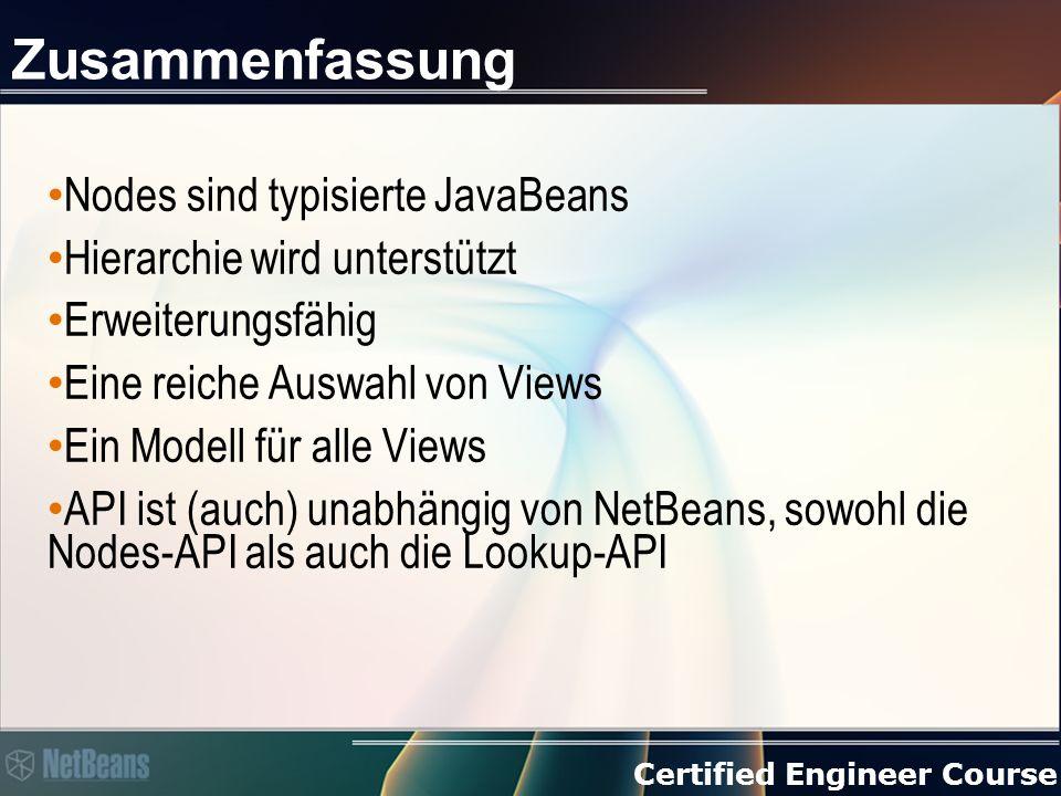 Certified Engineer Course Zusammenfassung Nodes sind typisierte JavaBeans Hierarchie wird unterstützt Erweiterungsfähig Eine reiche Auswahl von Views Ein Modell für alle Views API ist (auch) unabhängig von NetBeans, sowohl die Nodes-API als auch die Lookup-API