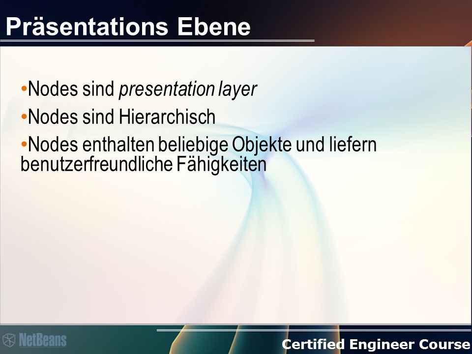 Certified Engineer Course Erweitere bestehende ListViews Nur für ListViews > (+ IconView) Überschreibe createList > Verwende die Swingkomponente aus der super-Klasse (so bleibt Quicksearch erhalten) > Verändere das Verhalten, durch Aufruf öffentlicher Methoden > Setze so Deinen eigenen Renderer Konvertiere im Renderer das Objekt in Dein Node und zurück > Siehe Visualizer-Klasse!