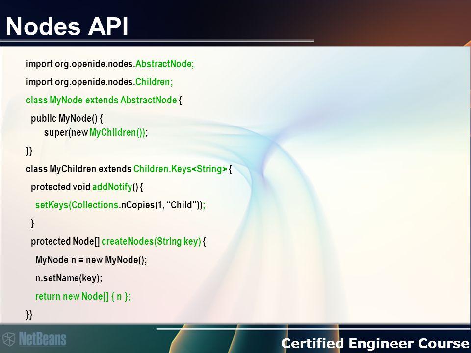 Certified Engineer Course Nodes und Auswahlverhalten Jede Fensterkomponente (TopComponent) hat ein Lookup Nodes haben Lookups Mit einem Proxy ist es einfach das TopComponent-Lookup mit den Lookup der Nodes zu verknüpfen > TopComponent.associateLookup Über den ExplorerManager wird die Auswahl (Selection- Management) der Nodes gesteuert.