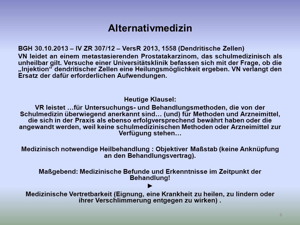 Alternativmedizin BGH 30.10.2013 – IV ZR 307/12 – VersR 2013, 1558 (Dendritische Zellen) VN leidet an einem metastasierenden Prostatakarzinom, das schulmedizinisch als unheilbar gilt.