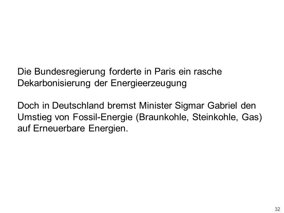 32 Die Bundesregierung forderte in Paris ein rasche Dekarbonisierung der Energieerzeugung Doch in Deutschland bremst Minister Sigmar Gabriel den Umstieg von Fossil-Energie (Braunkohle, Steinkohle, Gas) auf Erneuerbare Energien.