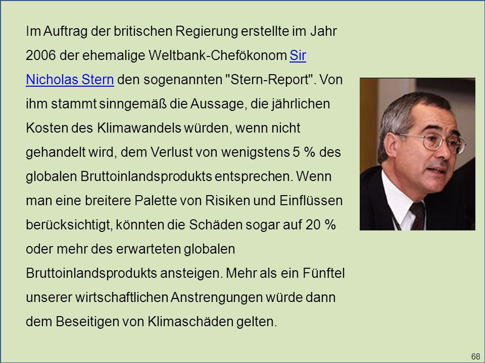 68 Im Auftrag der britischen Regierung erstellte im Jahr 2006 der ehemalige Weltbank-Chefökonom Sir Nicholas Stern den sogenannten Stern-Report .