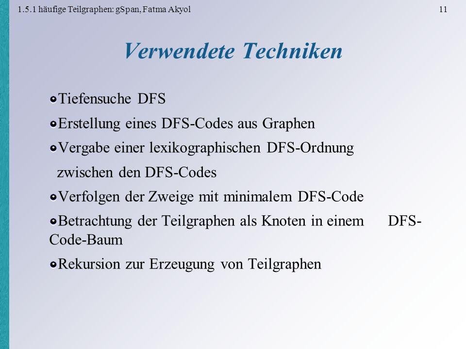 1.5.1 häufige Teilgraphen: gSpan, Fatma Akyol 11 Verwendete Techniken Tiefensuche DFS Erstellung eines DFS-Codes aus Graphen Vergabe einer lexikographischen DFS-Ordnung zwischen den DFS-Codes Verfolgen der Zweige mit minimalem DFS-Code Betrachtung der Teilgraphen als Knoten in einem DFS- Code-Baum Rekursion zur Erzeugung von Teilgraphen