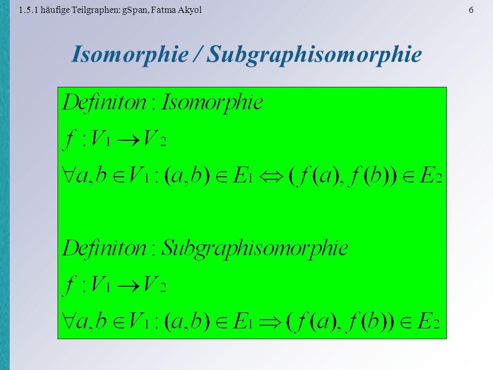 1.5.1 häufige Teilgraphen: gSpan, Fatma Akyol 7 Isomorphie / Subgraphisomorphie Subgraphisomorphie: NP-vollständiges Problem