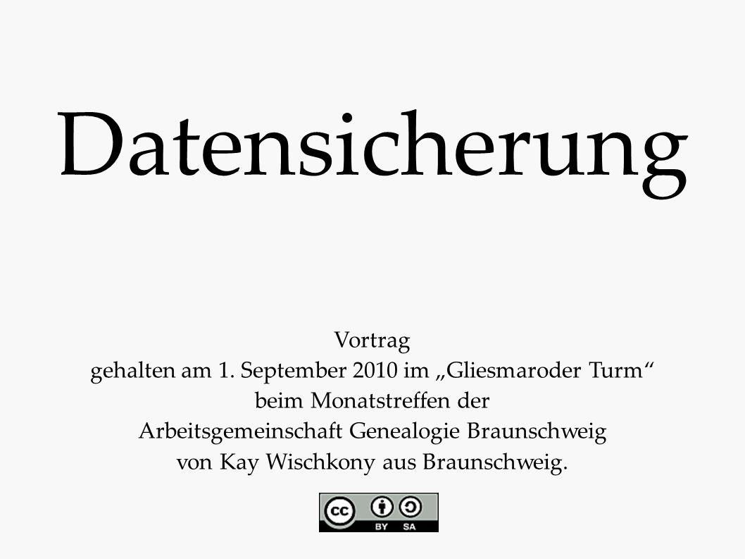 """Datensicherung Vortrag gehalten am 1. September 2010 im """"Gliesmaroder Turm"""" beim Monatstreffen der Arbeitsgemeinschaft Genealogie Braunschweig von Kay"""