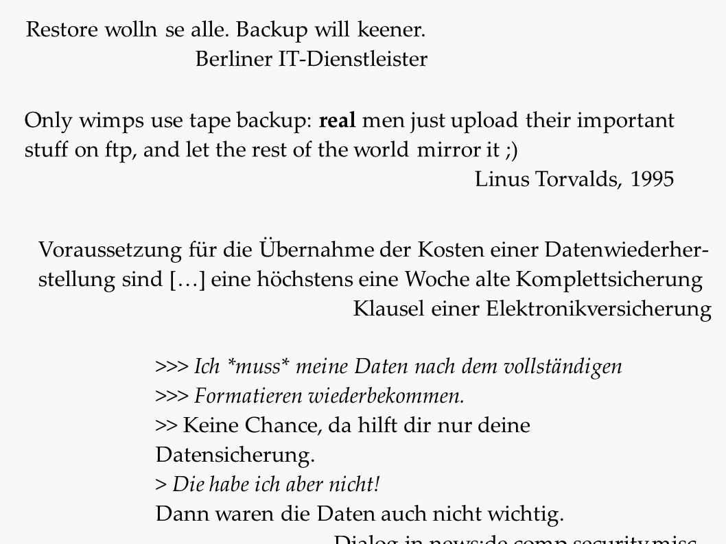Only wimps use tape backup: real men just upload their important stuff on ftp, and let the rest of the world mirror it ;) Linus Torvalds, 1995 Restore wolln se alle.