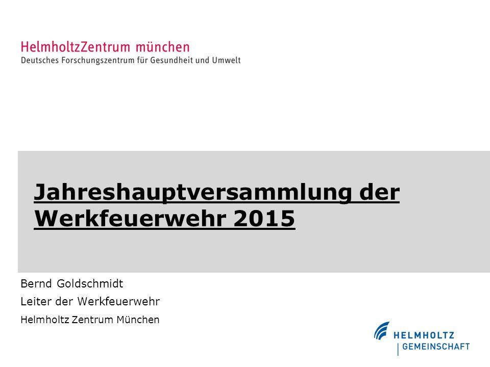 Jahreshauptversammlung der Werkfeuerwehr 2015 Bernd Goldschmidt Leiter der Werkfeuerwehr Helmholtz Zentrum München