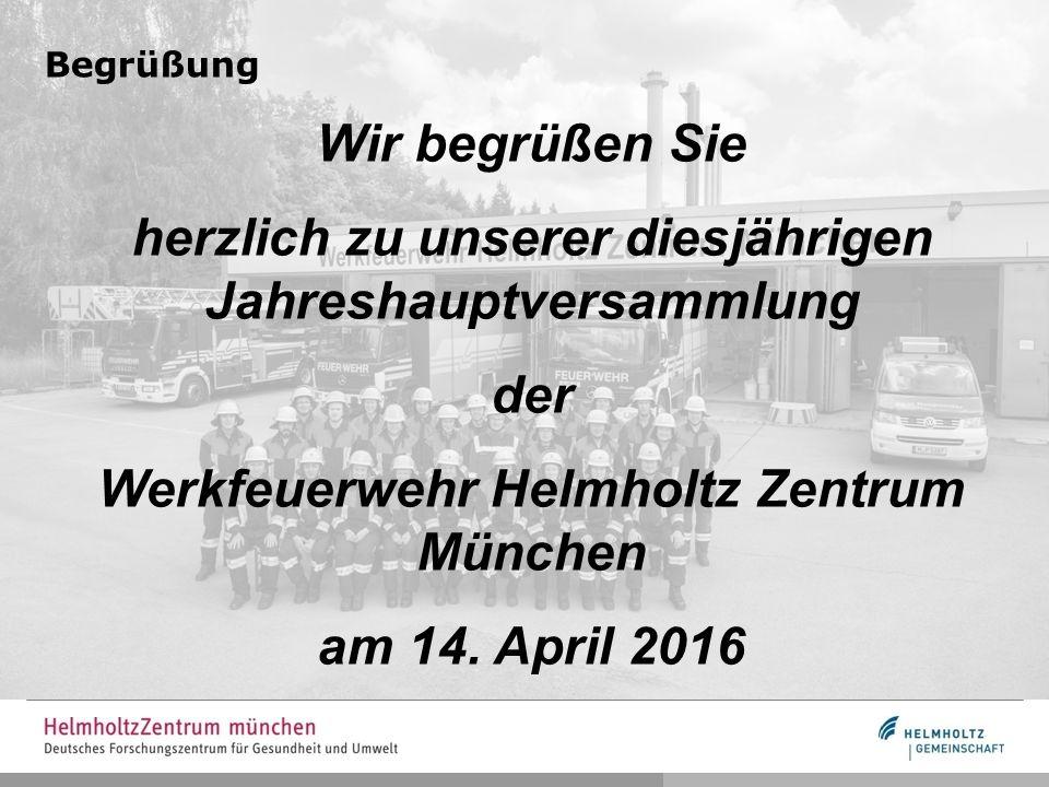 Begrüßung Wir begrüßen Sie herzlich zu unserer diesjährigen Jahreshauptversammlung der Werkfeuerwehr Helmholtz Zentrum München am 14.