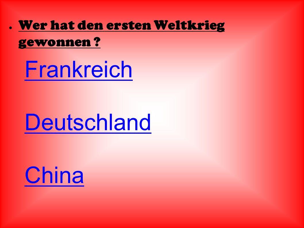 ● Wer hat den ersten Weltkrieg gewonnen ? Frankreich Deutschland China