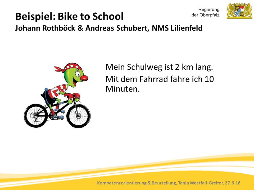 Kompetenzorientierung & Beurteilung, Tanja Westfall-Greiter, 27.6.16 Beispiel: Bike to School Johann Rothböck & Andreas Schubert, NMS Lilienfeld Mein Schulweg ist 2 km lang.