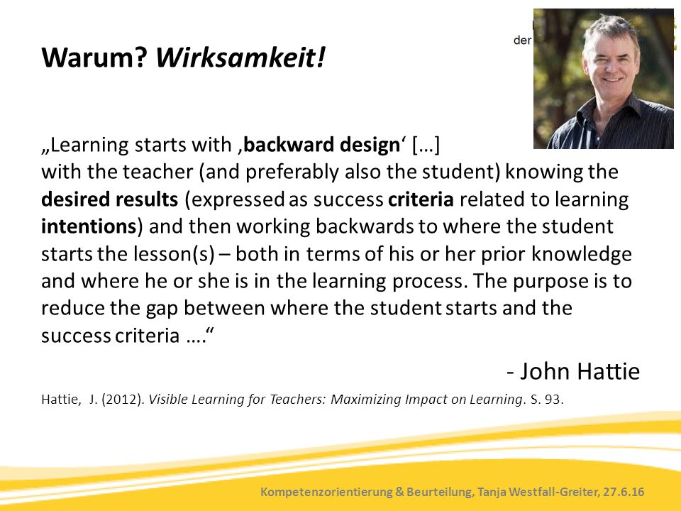 "Kompetenzorientierung & Beurteilung, Tanja Westfall-Greiter, 27.6.16 Warum? Wirksamkeit! ""Learning starts with 'backward design' […] with the teacher"