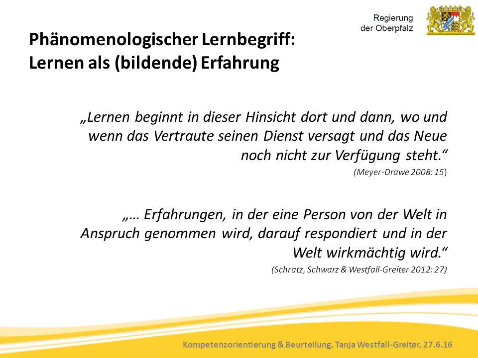 """Kompetenzorientierung & Beurteilung, Tanja Westfall-Greiter, 27.6.16 Phänomenologischer Lernbegriff: Lernen als (bildende) Erfahrung """"Lernen beginnt in dieser Hinsicht dort und dann, wo und wenn das Vertraute seinen Dienst versagt und das Neue noch nicht zur Verfügung steht. (Meyer-Drawe 2008: 15) """"… Erfahrungen, in der eine Person von der Welt in Anspruch genommen wird, darauf respondiert und in der Welt wirkmächtig wird. (Schratz, Schwarz & Westfall-Greiter 2012: 27)"""