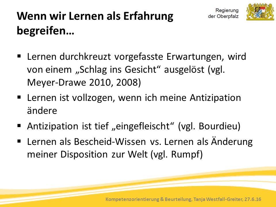 Kompetenzorientierung & Beurteilung, Tanja Westfall-Greiter, 27.6.16 Wenn wir Lernen als Erfahrung begreifen…  Lernen durchkreuzt vorgefasste Erwartu