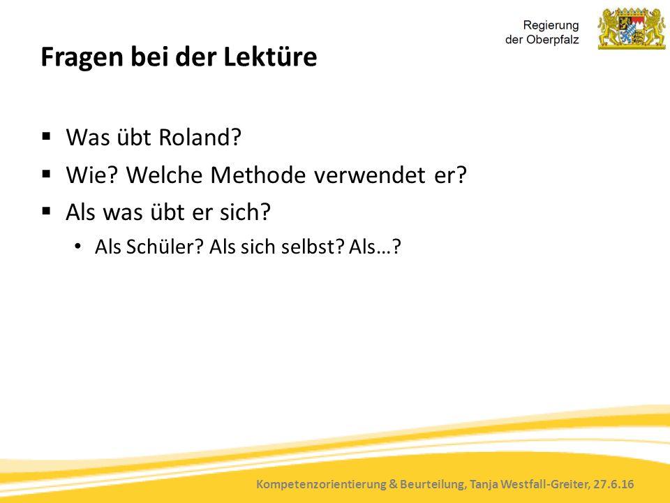 Kompetenzorientierung & Beurteilung, Tanja Westfall-Greiter, 27.6.16 Fragen bei der Lektüre  Was übt Roland?  Wie? Welche Methode verwendet er?  Al