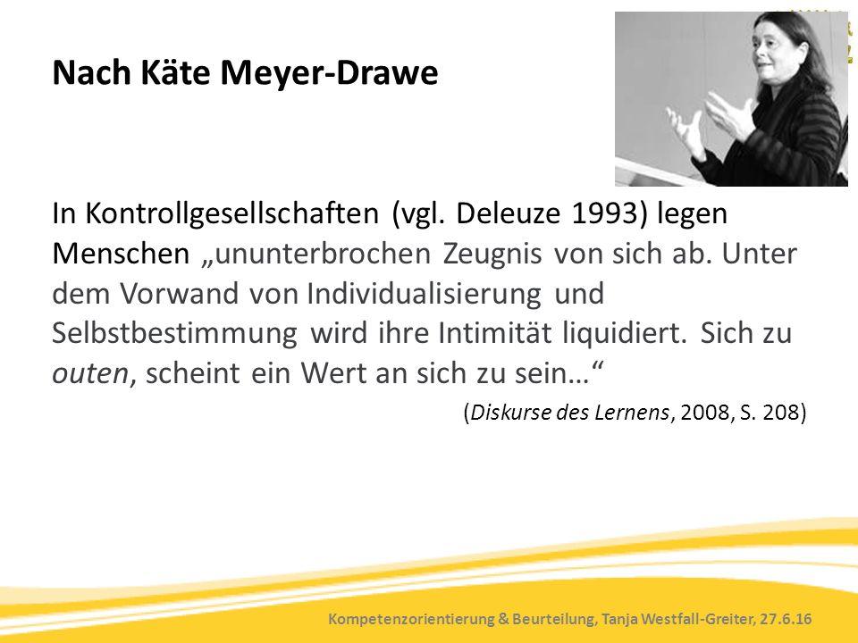 Kompetenzorientierung & Beurteilung, Tanja Westfall-Greiter, 27.6.16 Nach Käte Meyer-Drawe In Kontrollgesellschaften (vgl. Deleuze 1993) legen Mensche