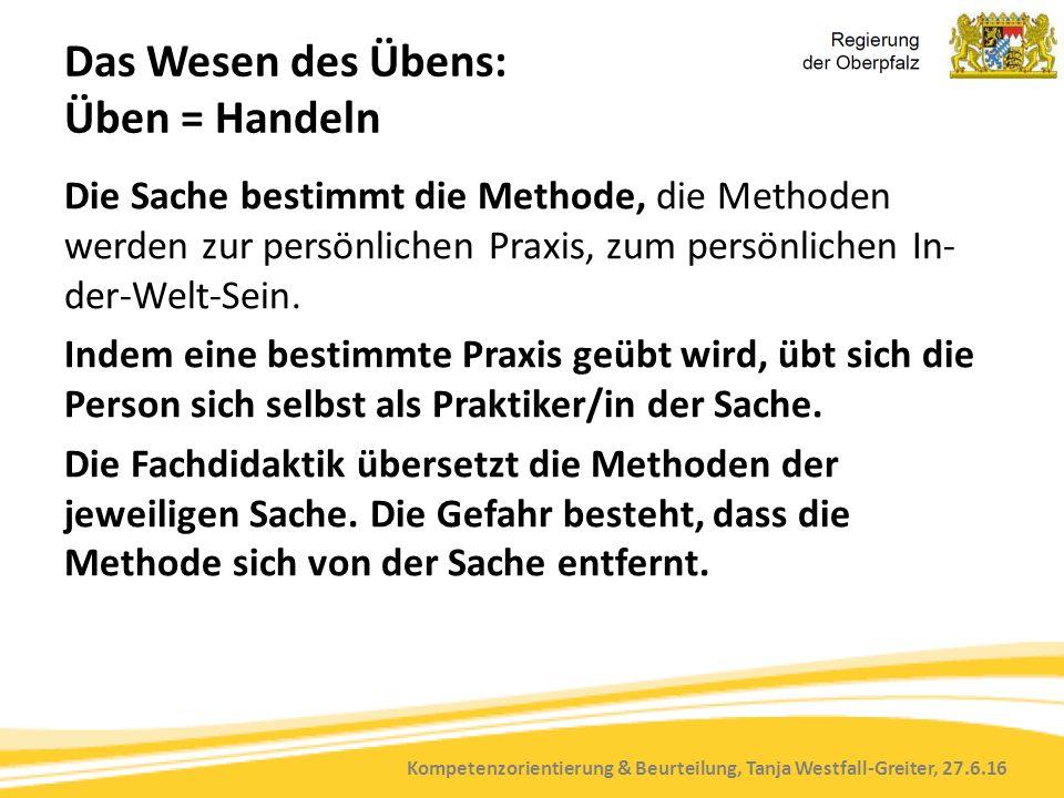 Kompetenzorientierung & Beurteilung, Tanja Westfall-Greiter, 27.6.16 Das Wesen des Übens: Üben = Handeln Die Sache bestimmt die Methode, die Methoden werden zur persönlichen Praxis, zum persönlichen In- der-Welt-Sein.