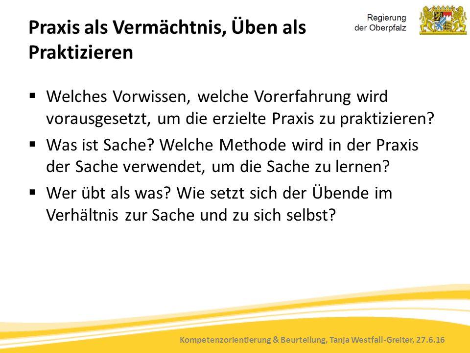 Kompetenzorientierung & Beurteilung, Tanja Westfall-Greiter, 27.6.16 Praxis als Vermächtnis, Üben als Praktizieren  Welches Vorwissen, welche Vorerfahrung wird vorausgesetzt, um die erzielte Praxis zu praktizieren.
