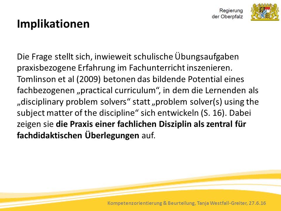 Kompetenzorientierung & Beurteilung, Tanja Westfall-Greiter, 27.6.16 Implikationen Die Frage stellt sich, inwieweit schulische Übungsaufgaben praxisbezogene Erfahrung im Fachunterricht inszenieren.