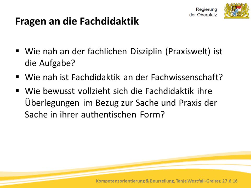 Kompetenzorientierung & Beurteilung, Tanja Westfall-Greiter, 27.6.16 Fragen an die Fachdidaktik  Wie nah an der fachlichen Disziplin (Praxiswelt) ist