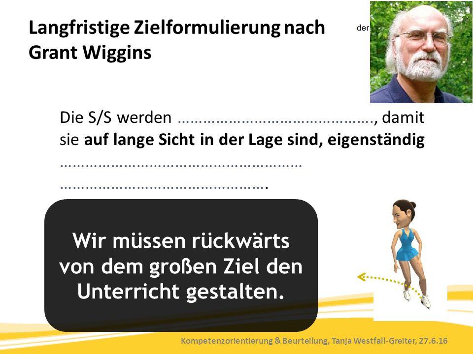 Kompetenzorientierung & Beurteilung, Tanja Westfall-Greiter, 27.6.16 Langfristige Zielformulierung nach Grant Wiggins Die S/S werden ………………………………………., damit sie auf lange Sicht in der Lage sind, eigenständig ………………………………………………… ………………………………………….