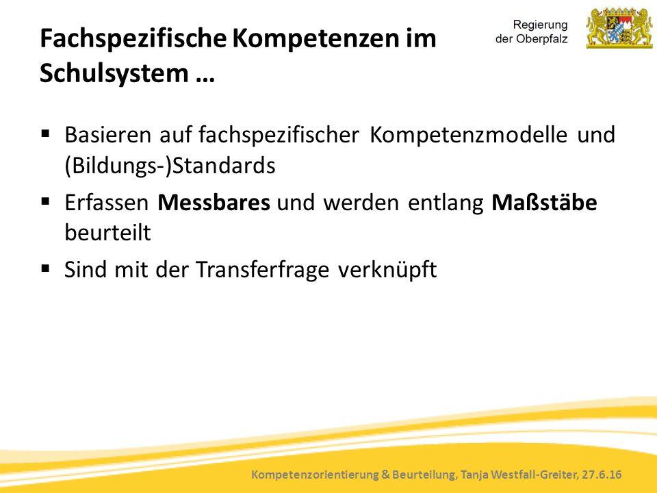 Kompetenzorientierung & Beurteilung, Tanja Westfall-Greiter, 27.6.16 Fachspezifische Kompetenzen im Schulsystem …  Basieren auf fachspezifischer Kompetenzmodelle und (Bildungs-)Standards  Erfassen Messbares und werden entlang Maßstäbe beurteilt  Sind mit der Transferfrage verknüpft