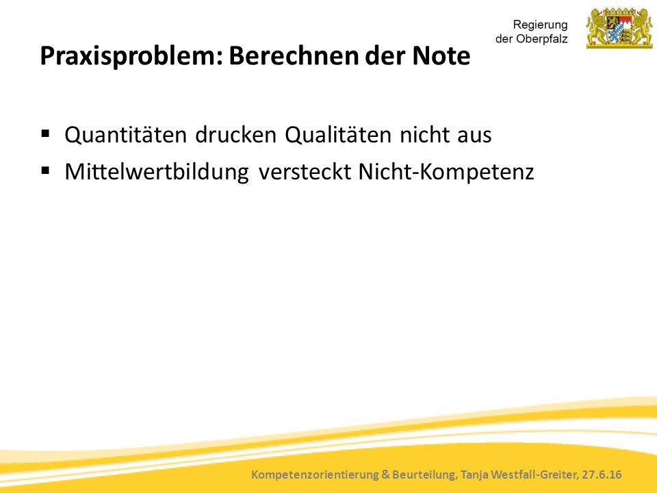 Kompetenzorientierung & Beurteilung, Tanja Westfall-Greiter, 27.6.16 Praxisproblem: Berechnen der Note  Quantitäten drucken Qualitäten nicht aus  Mittelwertbildung versteckt Nicht-Kompetenz