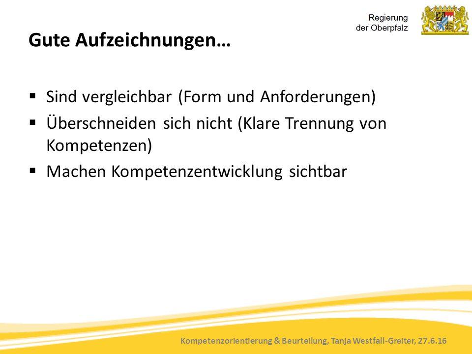 Kompetenzorientierung & Beurteilung, Tanja Westfall-Greiter, 27.6.16 Gute Aufzeichnungen…  Sind vergleichbar (Form und Anforderungen)  Überschneiden sich nicht (Klare Trennung von Kompetenzen)  Machen Kompetenzentwicklung sichtbar