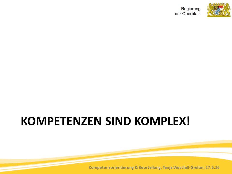 Kompetenzorientierung & Beurteilung, Tanja Westfall-Greiter, 27.6.16 KOMPETENZEN SIND KOMPLEX!