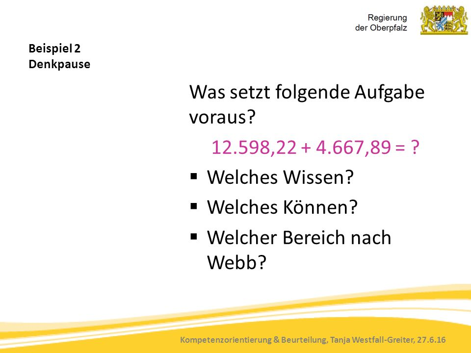 Kompetenzorientierung & Beurteilung, Tanja Westfall-Greiter, 27.6.16 Beispiel 2 Denkpause Was setzt folgende Aufgabe voraus? 12.598,22 + 4.667,89 = ?