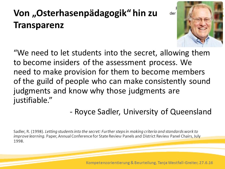 "Kompetenzorientierung & Beurteilung, Tanja Westfall-Greiter, 27.6.16 Von ""Osterhasenpädagogik hin zu Transparenz We need to let students into the secret, allowing them to become insiders of the assessment process."
