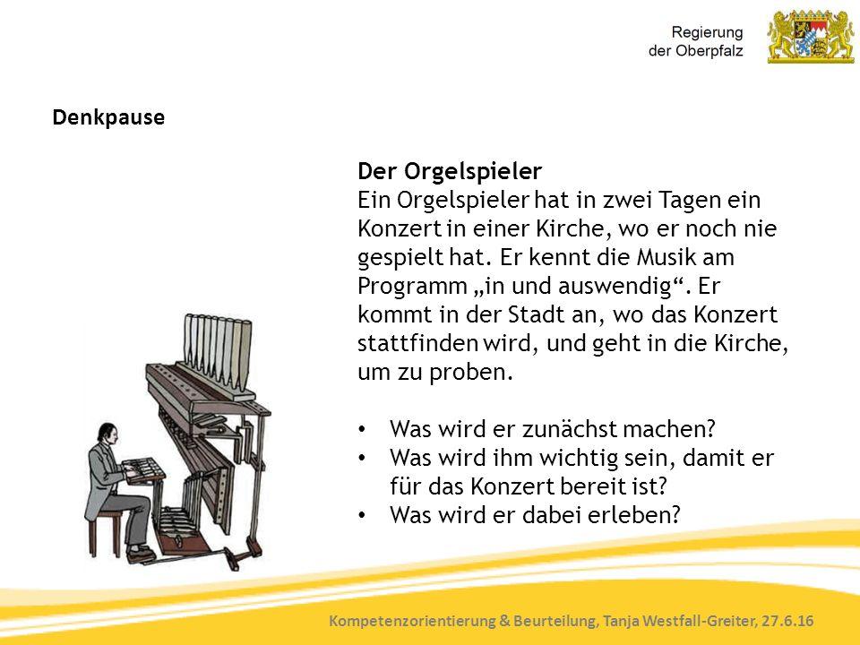 Kompetenzorientierung & Beurteilung, Tanja Westfall-Greiter, 27.6.16 Denkpause Der Orgelspieler Ein Orgelspieler hat in zwei Tagen ein Konzert in eine