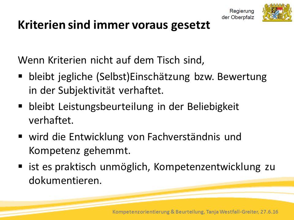 Kompetenzorientierung & Beurteilung, Tanja Westfall-Greiter, 27.6.16 Kriterien sind immer voraus gesetzt Wenn Kriterien nicht auf dem Tisch sind,  bleibt jegliche (Selbst)Einschätzung bzw.