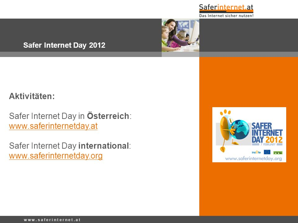 w w w. s a f e r i n t e r n e t. a t Safer Internet Day 2012 Aktivitäten: Safer Internet Day in Österreich: www.saferinternetday.at Safer Internet Da