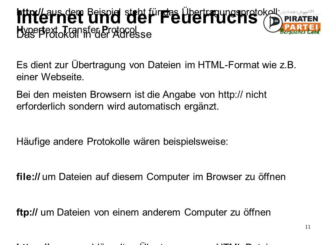 11 Internet und der Feuerfuchs Das Protokoll in der Adresse http:// aus dem Beispiel steht für das Übertragungsprotokoll: Hypertext Transfer Protocol Es dient zur Übertragung von Dateien im HTML-Format wie z.B.