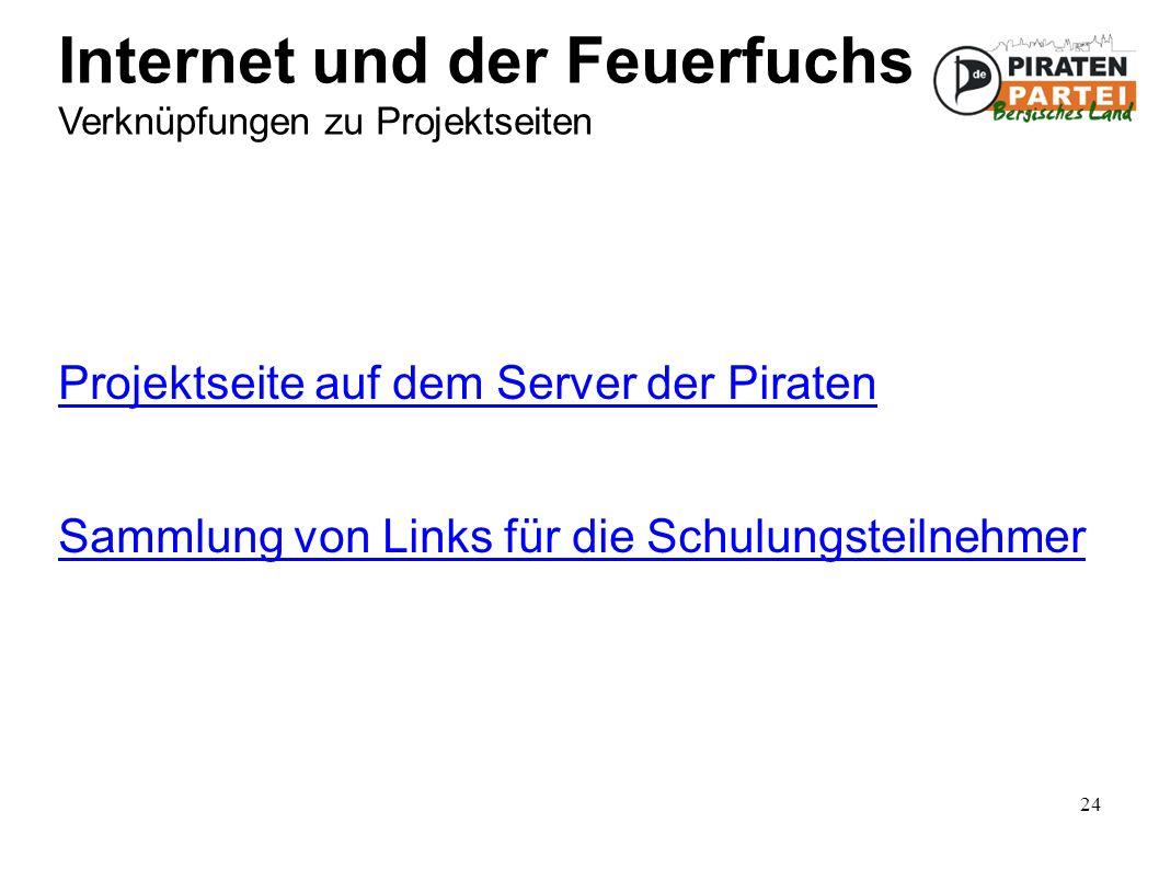 24 Internet und der Feuerfuchs Verknüpfungen zu Projektseiten Projektseite auf dem Server der Piraten Sammlung von Links für die Schulungsteilnehmer