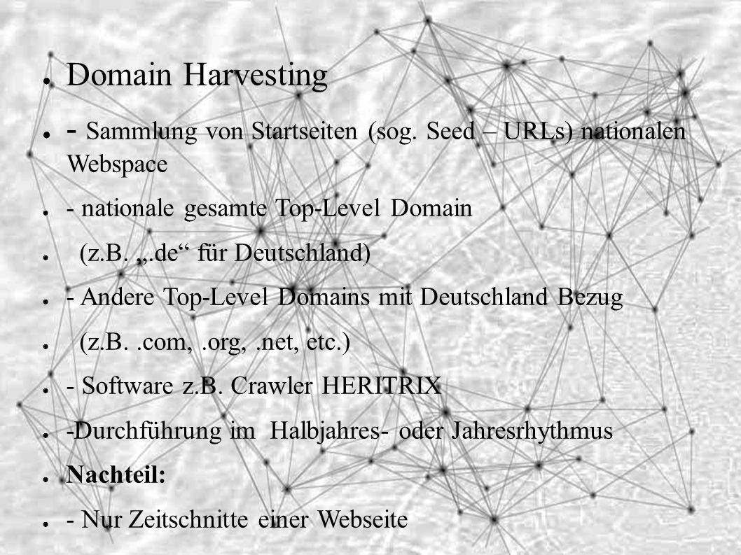 "● Domain Harvesting ● - Sammlung von Startseiten (sog. Seed – URLs) nationalen Webspace ● - nationale gesamte Top-Level Domain ● (z.B. "".de"" für Deuts"
