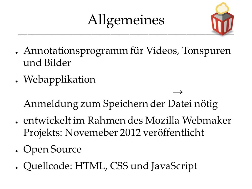Allgemeines ____________________________________________________________________ ● Annotationsprogramm für Videos, Tonspuren und Bilder ● Webapplikation → Anmeldung zum Speichern der Datei nötig ● entwickelt im Rahmen des Mozilla Webmaker Projekts: Novemeber 2012 veröffentlicht ● Open Source ● Quellcode: HTML, CSS und JavaScript