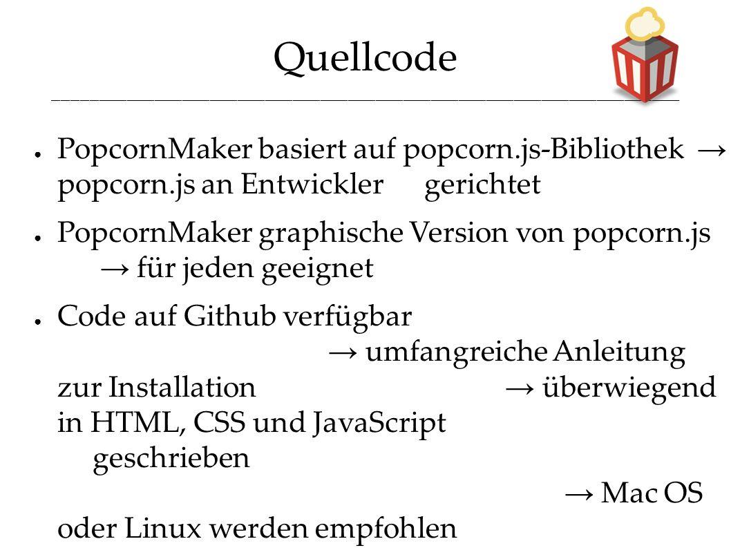 Quellcode ____________________________________________________________________ ● PopcornMaker basiert auf popcorn.js-Bibliothek → popcorn.js an Entwicklergerichtet ● PopcornMaker graphische Version von popcorn.js → für jeden geeignet ● Code auf Github verfügbar → umfangreiche Anleitung zur Installation → überwiegend in HTML, CSS und JavaScript geschrieben → Mac OS oder Linux werden empfohlen