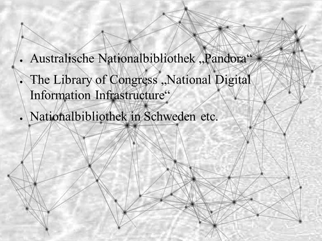 "● Australische Nationalbibliothek ""Pandora ● The Library of Congress ""National Digital Information Infrastructure ● Nationalbibliothek in Schweden etc."