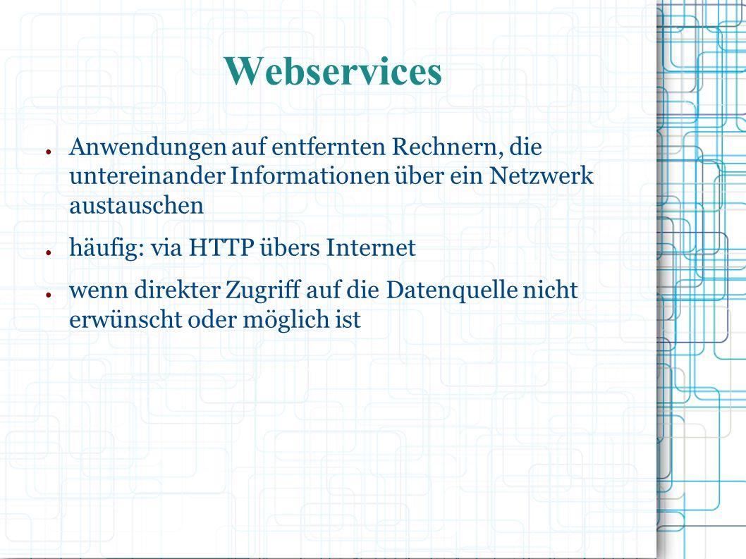 Webservices ● Anwendungen auf entfernten Rechnern, die untereinander Informationen über ein Netzwerk austauschen ● häufig: via HTTP übers Internet ● wenn direkter Zugriff auf die Datenquelle nicht erwünscht oder möglich ist